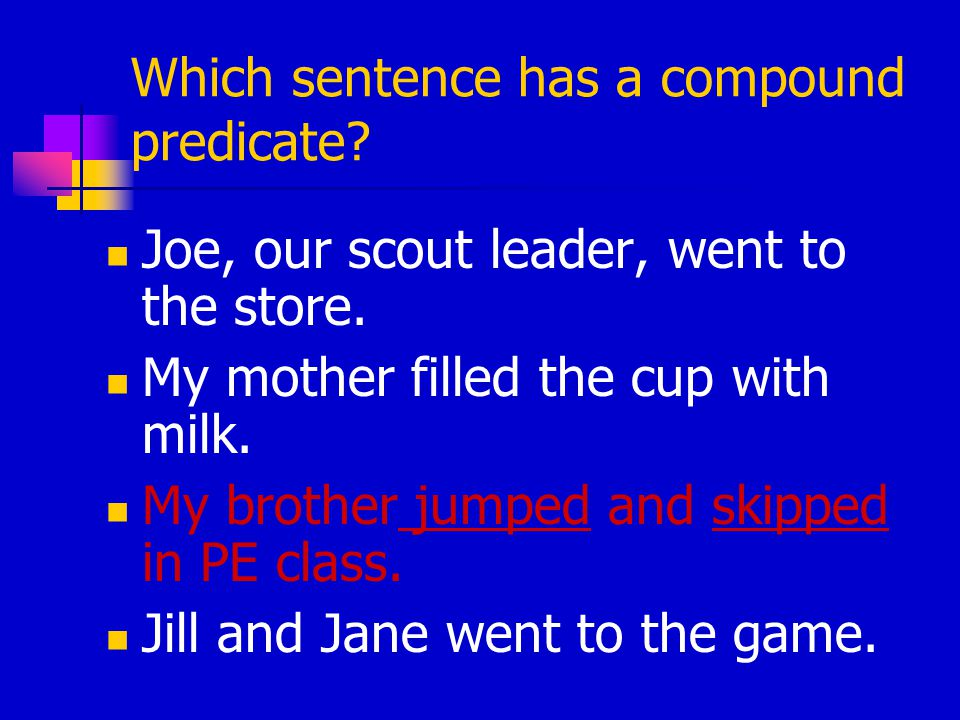 Which sentence has a compound predicate? Joe, our scout leader, went to the store. My mother filled the cup with milk. My brother jumped and skipped i