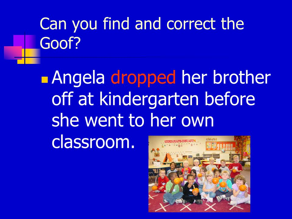 Can you find and correct the Goof? Angela drop her brother off at kindergarten before she went to her own classroom.
