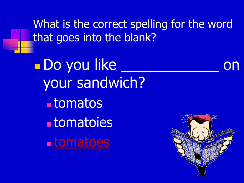 What is the correct spelling for the word that goes into the blank? Do you like ____________ on your sandwich? tomatos tomatoies tomatoes