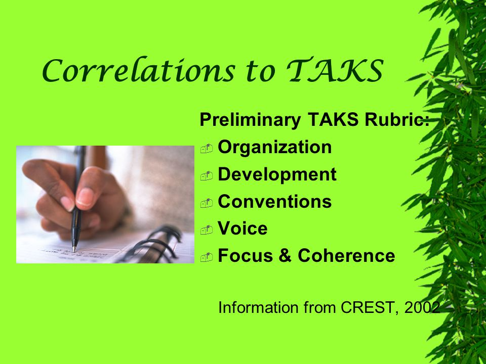 Correlations to TAKS Preliminary TAKS Rubric:  Organization  Development  Conventions  Voice  Focus & Coherence Information from CREST, 2002