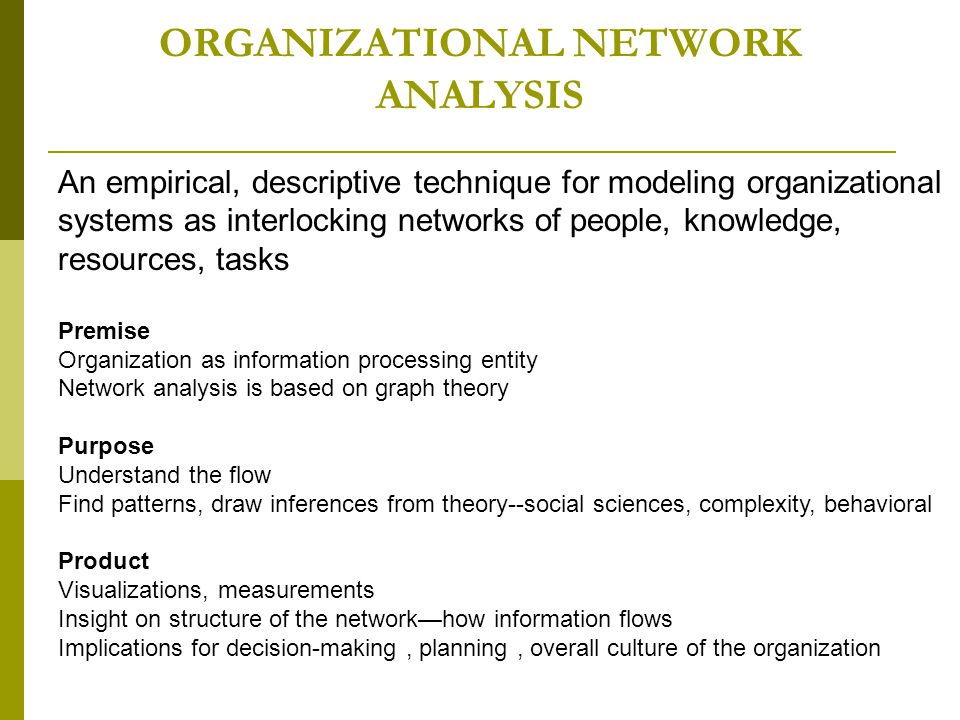 ORGANIZATIONAL NETWORK ANALYSIS An empirical, descriptive technique for modeling organizational systems as interlocking networks of people, knowledge, resources, tasks Premise Organization as information processing entity Network analysis is based on graph theory Purpose Understand the flow Find patterns, draw inferences from theory--social sciences, complexity, behavioral Product Visualizations, measurements Insight on structure of the network—how information flows Implications for decision-making, planning, overall culture of the organization