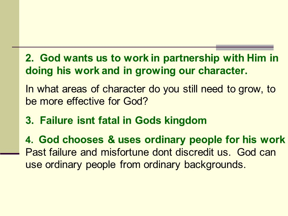 2. God wants us to work in partnership with Him in doing his work and in growing our character. In what areas of character do you still need to grow,