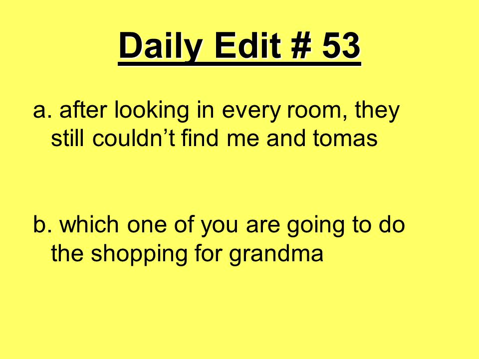 Daily Edit # 53 a. after looking in every room, they still couldn't find me and tomas b. which one of you are going to do the shopping for grandma