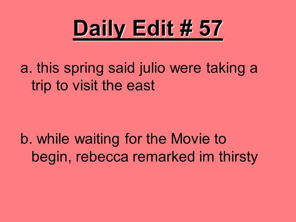 Daily Edit # 57 a. this spring said julio were taking a trip to visit the east b.