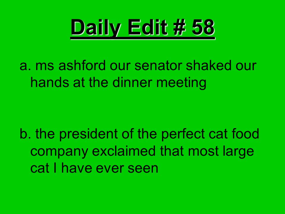 Daily Edit # 58 a. ms ashford our senator shaked our hands at the dinner meeting b. the president of the perfect cat food company exclaimed that most