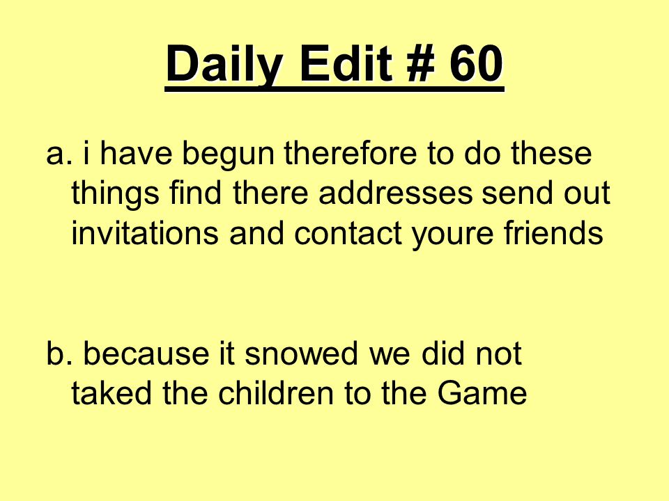 Daily Edit # 60 a. i have begun therefore to do these things find there addresses send out invitations and contact youre friends b. because it snowed