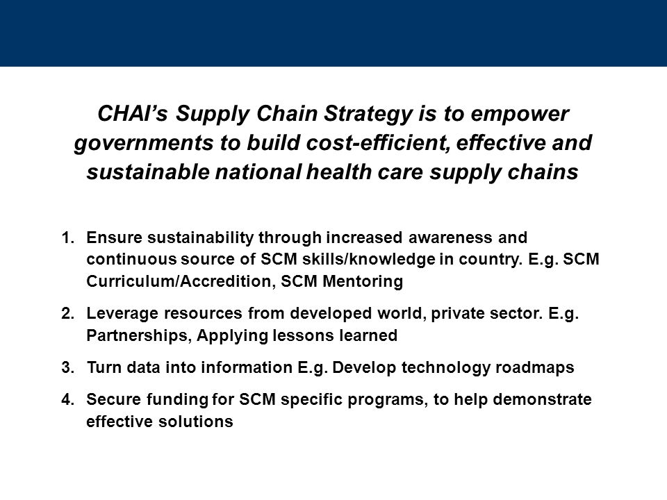 CHAI's Supply Chain Strategy is to empower governments to build cost-efficient, effective and sustainable national health care supply chains 1.Ensure sustainability through increased awareness and continuous source of SCM skills/knowledge in country.