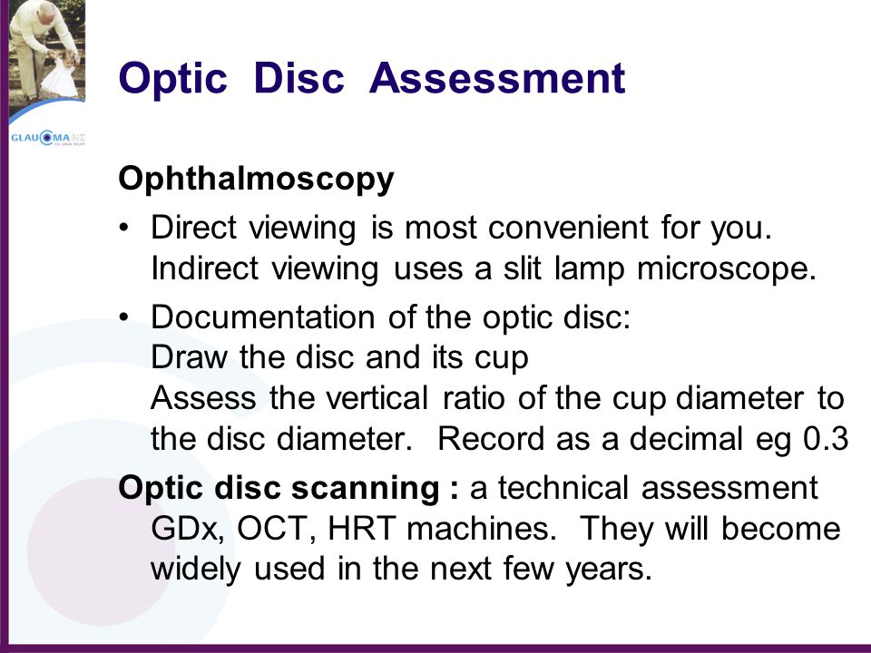 Optic Disc Assessment Ophthalmoscopy Direct viewing is most convenient for you. Indirect viewing uses a slit lamp microscope. Documentation of the opt