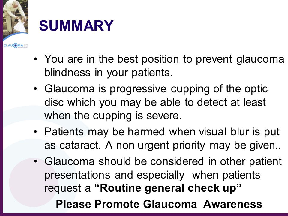 SUMMARY You are in the best position to prevent glaucoma blindness in your patients. Glaucoma is progressive cupping of the optic disc which you may b
