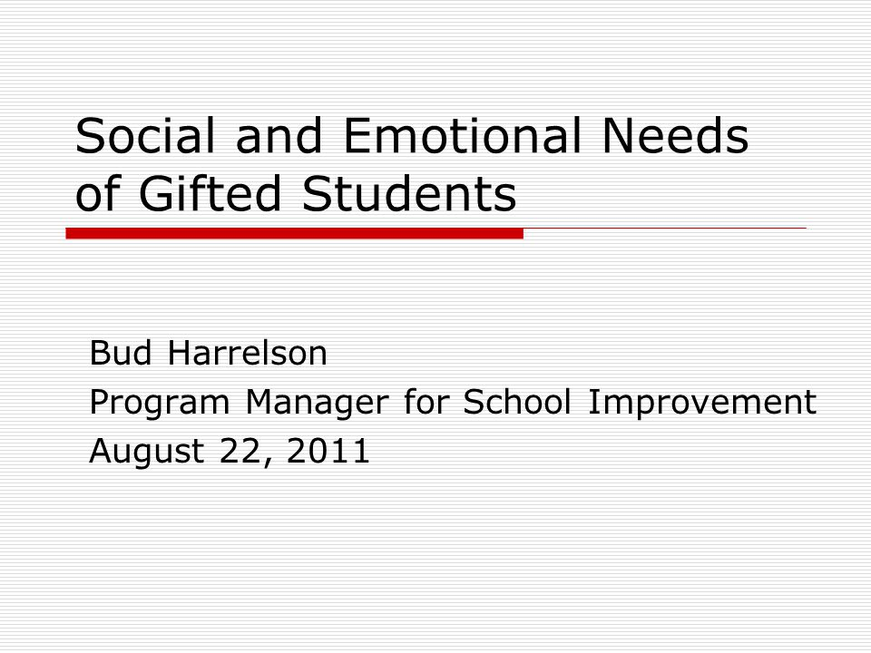 Social and Emotional Needs of Gifted Students Bud Harrelson Program Manager for School Improvement August 22, 2011