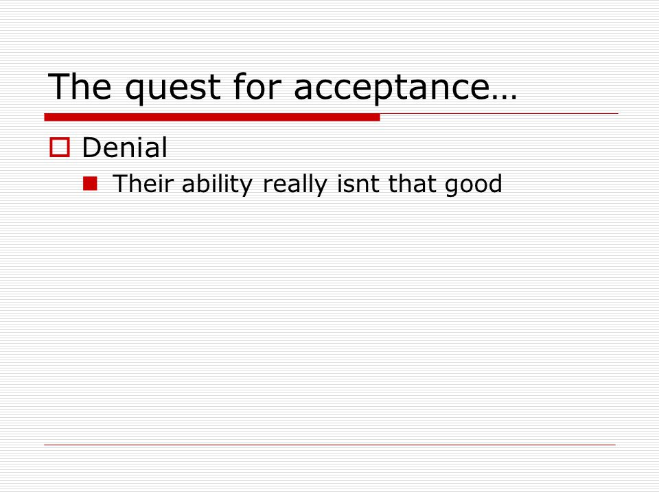 The quest for acceptance…  Denial Their ability really isnt that good