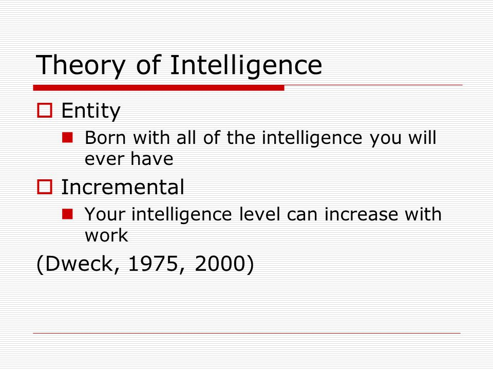 Theory of Intelligence  Entity Born with all of the intelligence you will ever have  Incremental Your intelligence level can increase with work (Dweck, 1975, 2000)