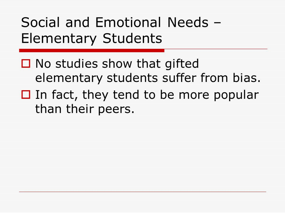 Social and Emotional Needs – Middle School Students  By age 13, the popularity advantage for gifted students disappears (Austin & Draper, 1981; Schneider, 1987; Schneider, Clegg, Byrne, Ledingham, & Crombie, 1989; Udvari & Rubin, 1996).