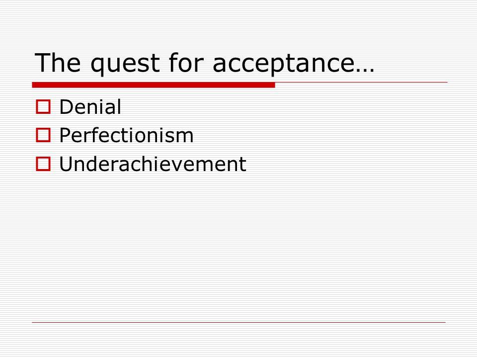 The quest for acceptance…  Denial  Perfectionism  Underachievement