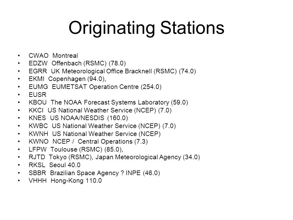 Originating Stations CWAO Montreal EDZW Offenbach (RSMC) (78.0) EGRR UK Meteorological Office Bracknell (RSMC) (74.0) EKMI Copenhagen (94.0), EUMG EUMETSAT Operation Centre (254.0) EUSR KBOU The NOAA Forecast Systems Laboratory (59.0) KKCI US National Weather Service (NCEP) (7.0) KNES US NOAA/NESDIS (160.0) KWBC US National Weather Service (NCEP) (7.0) KWNH US National Weather Service (NCEP) KWNO NCEP / Central Operations (7.3) LFPW Toulouse (RSMC) (85.0), RJTD Tokyo (RSMC), Japan Meteorological Agency (34.0) RKSL Seoul 40.0 SBBR Brazilian Space Agency .