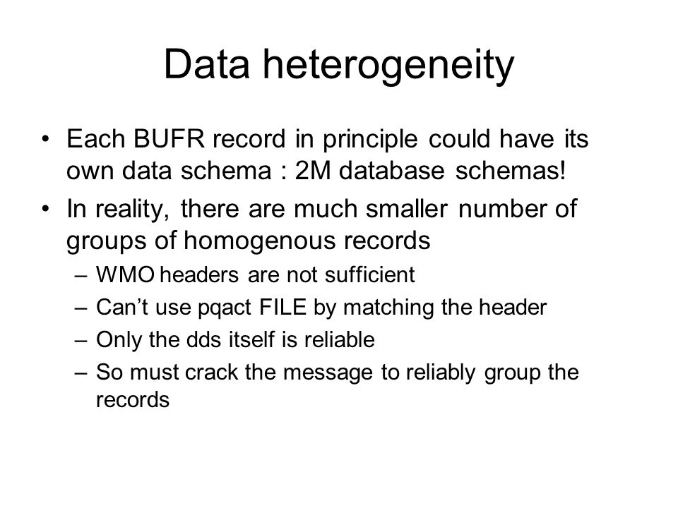 Data heterogeneity Each BUFR record in principle could have its own data schema : 2M database schemas.