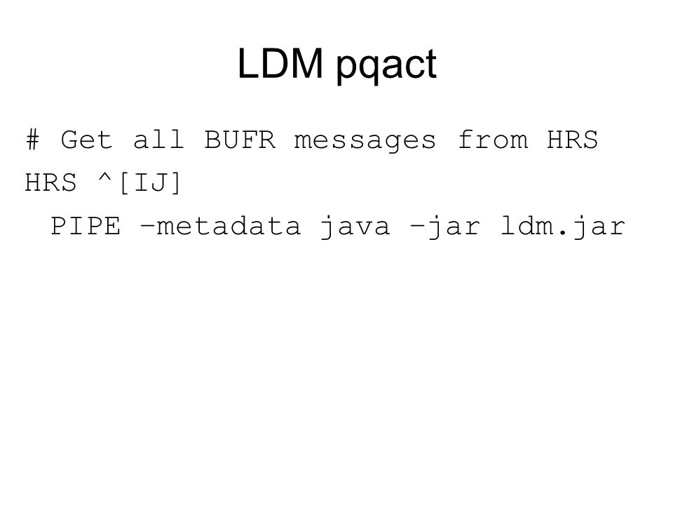 LDM pqact # Get all BUFR messages from HRS HRS ^[IJ] PIPE –metadata java –jar ldm.jar
