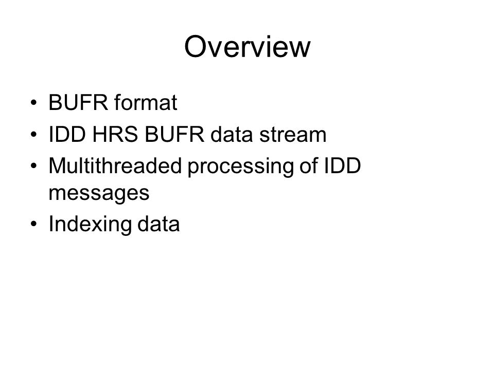 BUFR data format WMO standard for observational met data –circa 1988: Table Driven Forms (TDF) –Improvement over character oriented codes (eg metars) –Migration from previous forms still large WMO focus –Today: Edition 4 format, Version 13 of the tables Table driven (12000 entries in global tables) –Each record contains a set of data descriptors (dds) –Global WMO and local tables Simple Compressed binary –Packed bits, scale/offset covert to float –Fixed precision, no dynamic range –Difference from reference value