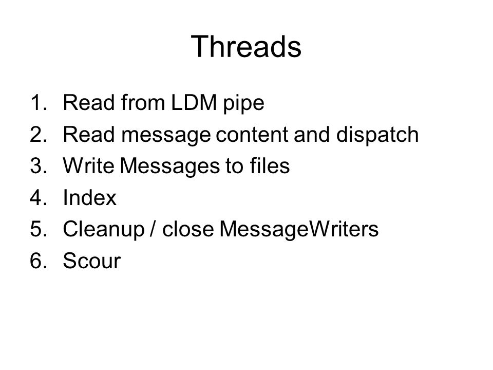 Threads 1.Read from LDM pipe 2.Read message content and dispatch 3.Write Messages to files 4.Index 5.Cleanup / close MessageWriters 6.Scour