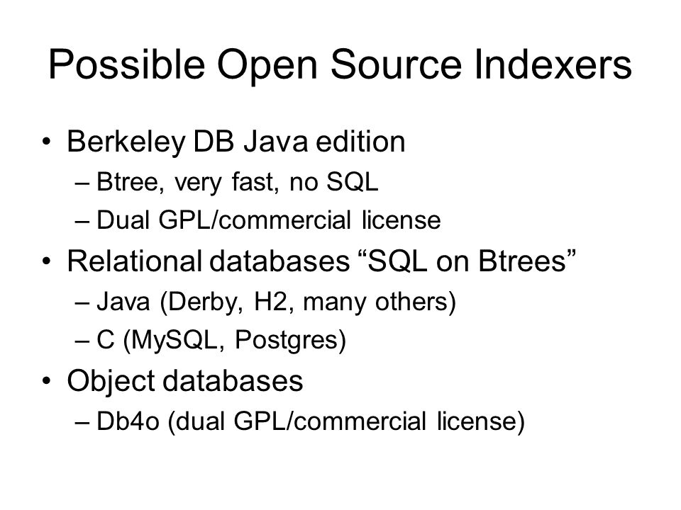 Possible Open Source Indexers Berkeley DB Java edition –Btree, very fast, no SQL –Dual GPL/commercial license Relational databases SQL on Btrees –Java (Derby, H2, many others) –C (MySQL, Postgres) Object databases –Db4o (dual GPL/commercial license)