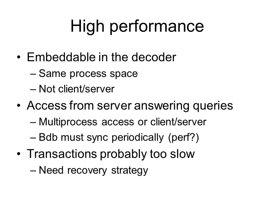 High performance Embeddable in the decoder –Same process space –Not client/server Access from server answering queries –Multiprocess access or client/server –Bdb must sync periodically (perf?) Transactions probably too slow –Need recovery strategy