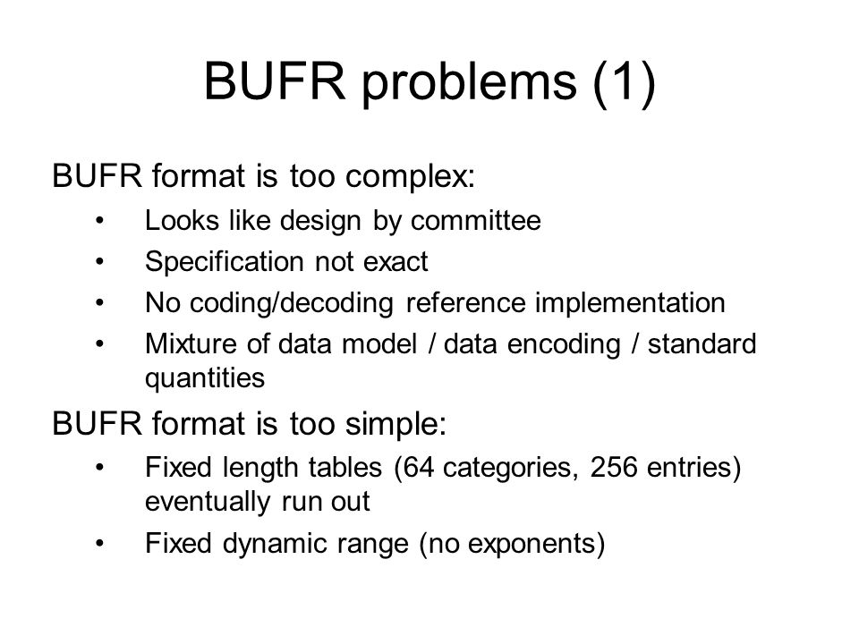 BUFR problems (1) BUFR format is too complex: Looks like design by committee Specification not exact No coding/decoding reference implementation Mixture of data model / data encoding / standard quantities BUFR format is too simple: Fixed length tables (64 categories, 256 entries) eventually run out Fixed dynamic range (no exponents)