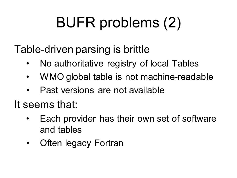 BUFR Table mismatch No way to be sure if coder/decoder use the same table If table entry missing, cant decode If wrong table entry is used –Bit size wrong, usually can detect with bit counting –Scale/Factor/Name/Units wrong = silent failure (expert/human may detect)