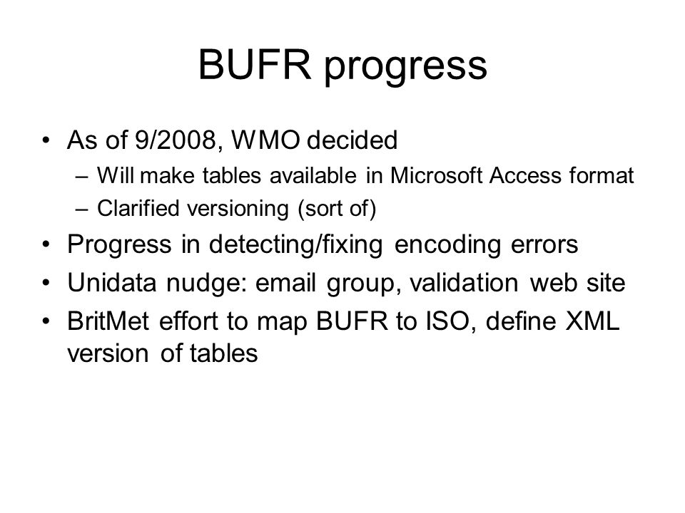BUFR progress As of 9/2008, WMO decided –Will make tables available in Microsoft Access format –Clarified versioning (sort of) Progress in detecting/fixing encoding errors Unidata nudge: email group, validation web site BritMet effort to map BUFR to ISO, define XML version of tables