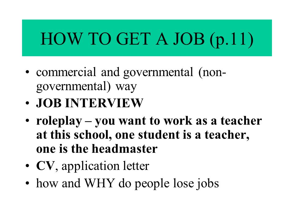 HOW TO GET A JOB (p.11) commercial and governmental (non- governmental) way JOB INTERVIEW roleplay – you want to work as a teacher at this school, one student is a teacher, one is the headmaster CV, application letter how and WHY do people lose jobs
