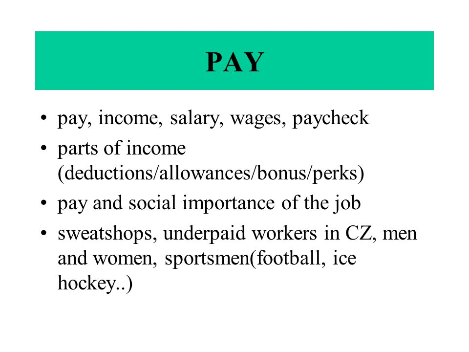 PAY pay, income, salary, wages, paycheck parts of income (deductions/allowances/bonus/perks) pay and social importance of the job sweatshops, underpaid workers in CZ, men and women, sportsmen(football, ice hockey..)
