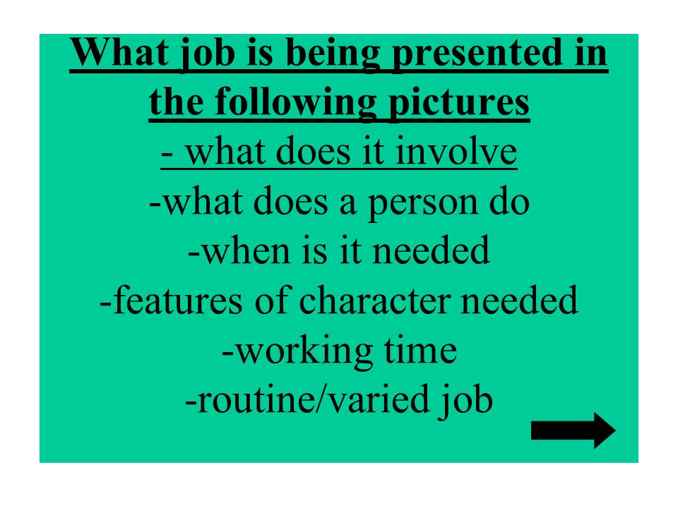 What job is being presented in the following pictures - what does it involve -what does a person do -when is it needed -features of character needed -working time -routine/varied job