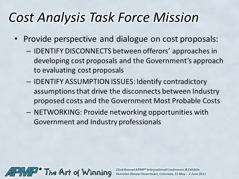 Provide perspective and dialogue on cost proposals: – IDENTIFY DISCONNECTS between offerors' approaches in developing cost proposals and the Government's approach to evaluating cost proposals – IDENTIFY ASSUMPTION ISSUES: Identify contradictory assumptions that drive the disconnects between Industry proposed costs and the Government Most Probable Costs – NETWORKING: Provide networking opportunities with Government and Industry professionals 8