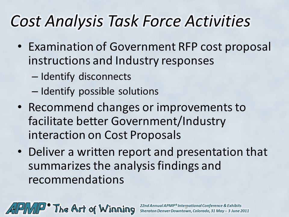 Examination of Government RFP cost proposal instructions and Industry responses – Identify disconnects – Identify possible solutions Recommend changes or improvements to facilitate better Government/Industry interaction on Cost Proposals Deliver a written report and presentation that summarizes the analysis findings and recommendations 9