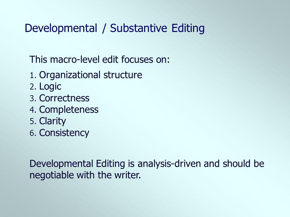 Developmental / Substantive Editing This macro-level edit focuses on: 1. Organizational structure 2. Logic 3. Correctness 4. Completeness 5. Clarity 6