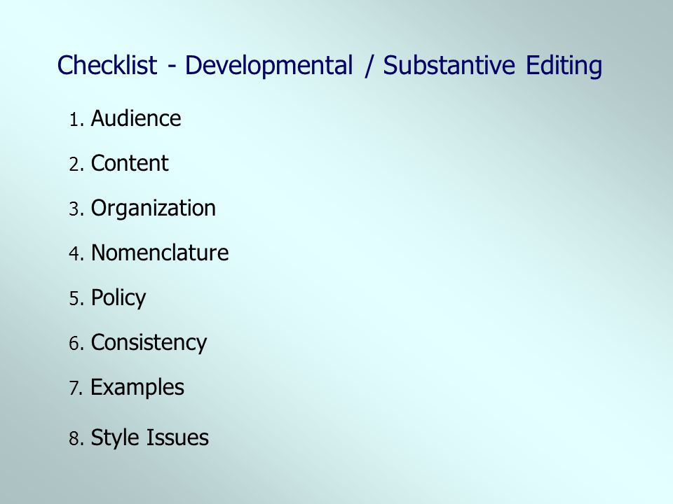 Checklist - Developmental / Substantive Editing 2. Content 1. Audience 3. Organization 4. Nomenclature 5. Policy 6. Consistency 7. Examples 8. Style I
