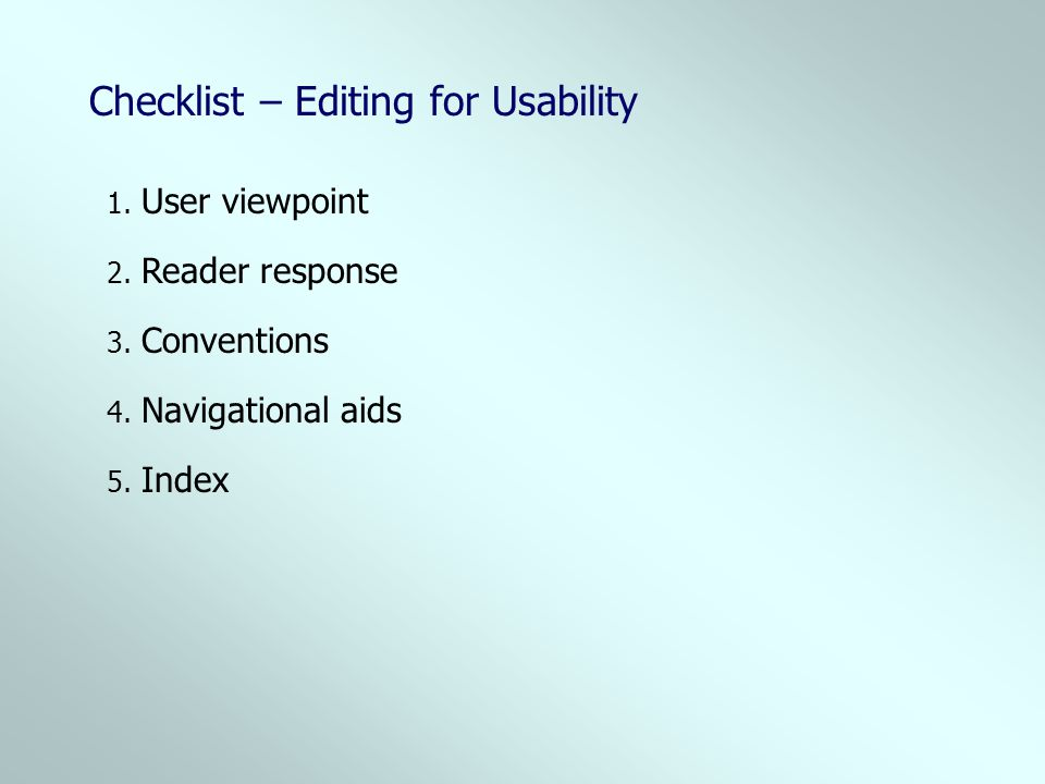 Checklist – Editing for Usability 2. Reader response 1. User viewpoint 3. Conventions 4. Navigational aids 5. Index