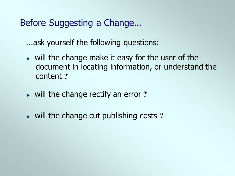 Before Suggesting a Change......ask yourself the following questions: will the change make it easy for the user of the document in locating informatio