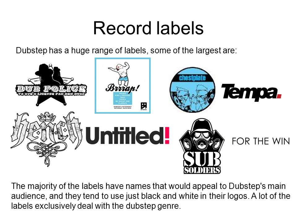 Record labels Dubstep has a huge range of labels, some of the largest are: The majority of the labels have names that would appeal to Dubstep s main audience, and they tend to use just black and white in their logos.