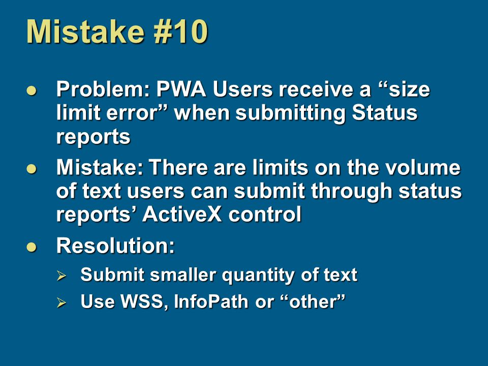 Mistake #10 Problem: PWA Users receive a size limit error when submitting Status reports Problem: PWA Users receive a size limit error when submitting Status reports Mistake: There are limits on the volume of text users can submit through status reports' ActiveX control Mistake: There are limits on the volume of text users can submit through status reports' ActiveX control Resolution: Resolution:  Submit smaller quantity of text  Use WSS, InfoPath or other