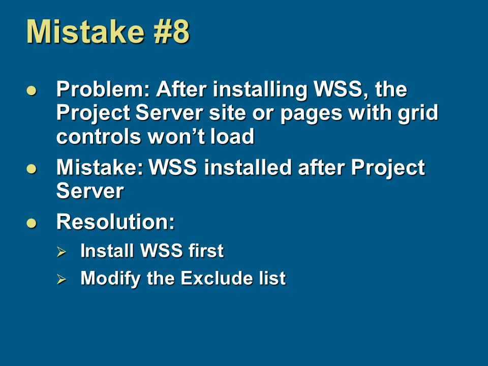 Mistake #8 Problem: After installing WSS, the Project Server site or pages with grid controls won't load Problem: After installing WSS, the Project Server site or pages with grid controls won't load Mistake: WSS installed after Project Server Mistake: WSS installed after Project Server Resolution: Resolution:  Install WSS first  Modify the Exclude list