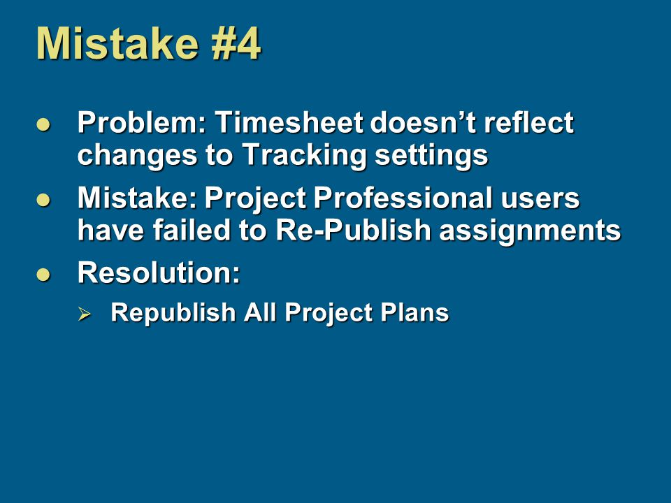 Mistake #4 Problem: Timesheet doesn't reflect changes to Tracking settings Problem: Timesheet doesn't reflect changes to Tracking settings Mistake: Project Professional users have failed to Re-Publish assignments Mistake: Project Professional users have failed to Re-Publish assignments Resolution: Resolution:  Republish All Project Plans