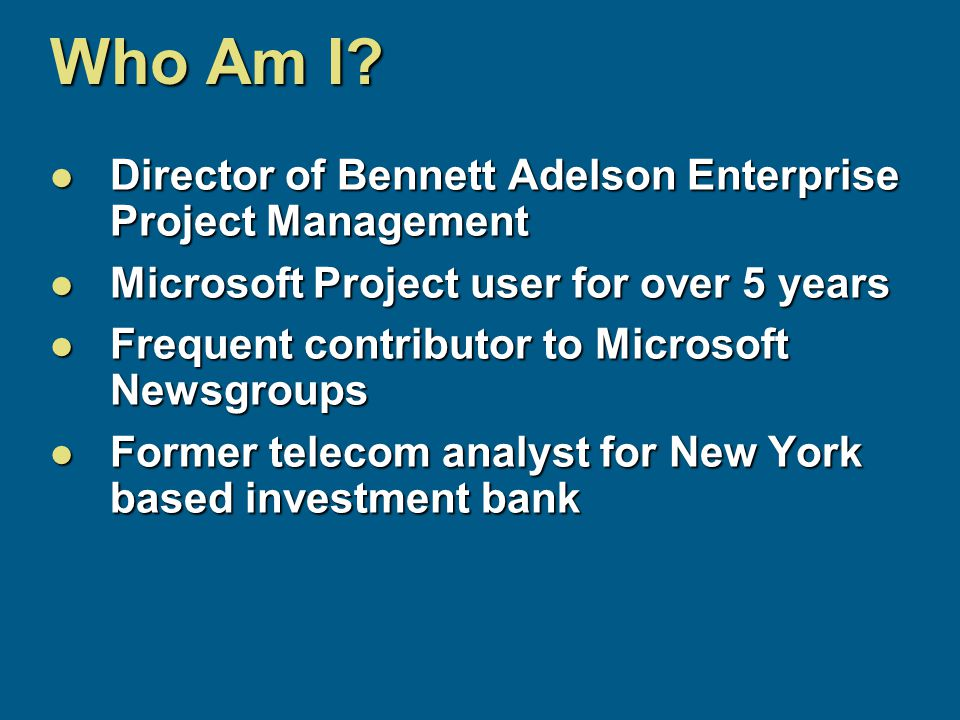 Who Am I? Director of Bennett Adelson Enterprise Project Management Director of Bennett Adelson Enterprise Project Management Microsoft Project user f