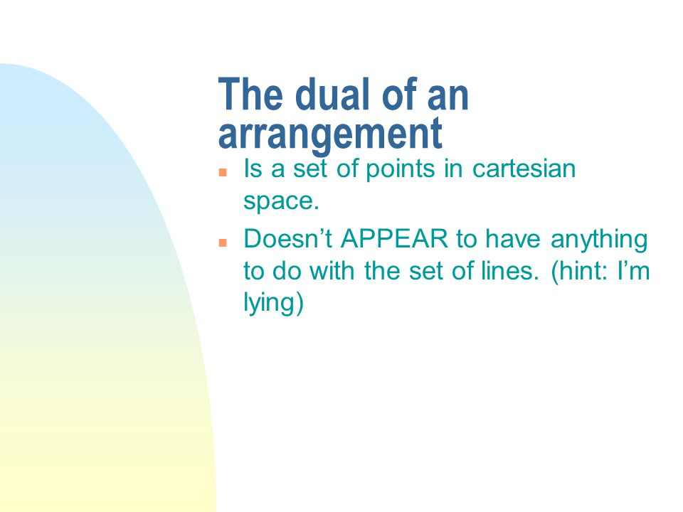 The dual of an arrangement n Is a set of points in cartesian space.