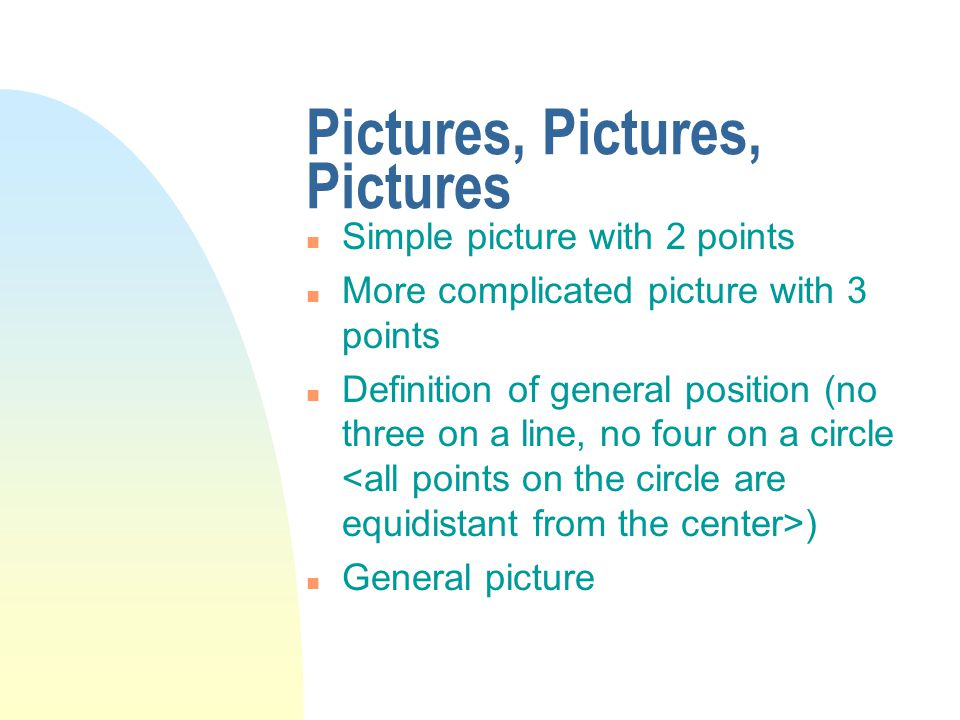 Pictures, Pictures, Pictures n Simple picture with 2 points n More complicated picture with 3 points n Definition of general position (no three on a line, no four on a circle ) n General picture