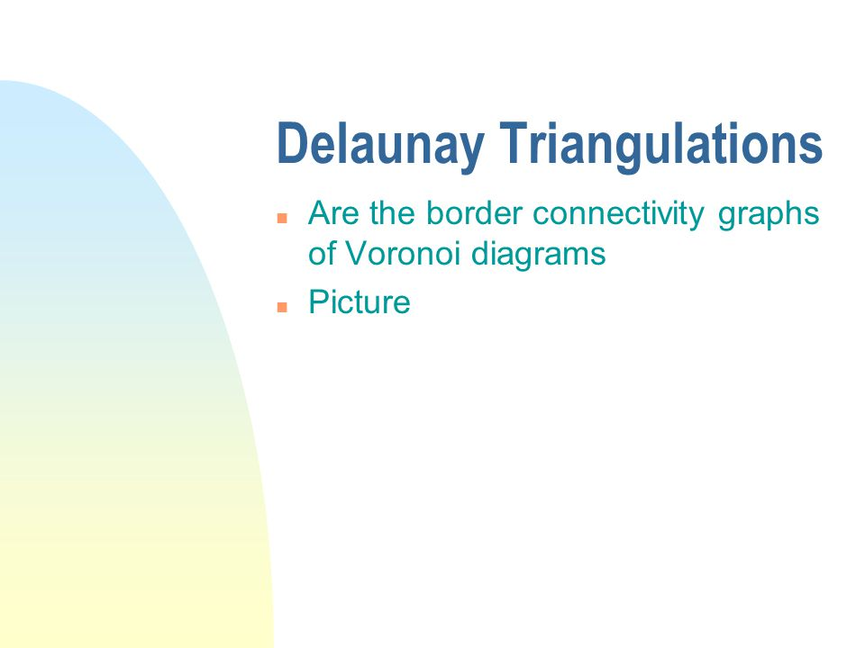 Delaunay Triangulations n Are the border connectivity graphs of Voronoi diagrams n Picture