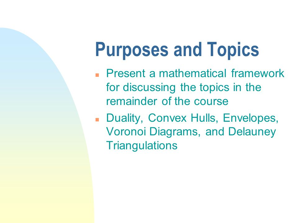 Purposes and Topics n Present a mathematical framework for discussing the topics in the remainder of the course n Duality, Convex Hulls, Envelopes, Voronoi Diagrams, and Delauney Triangulations