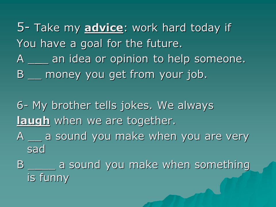 5- Take my advice: work hard today if You have a goal for the future. A ___ an idea or opinion to help someone. B __ money you get from your job. 6- M