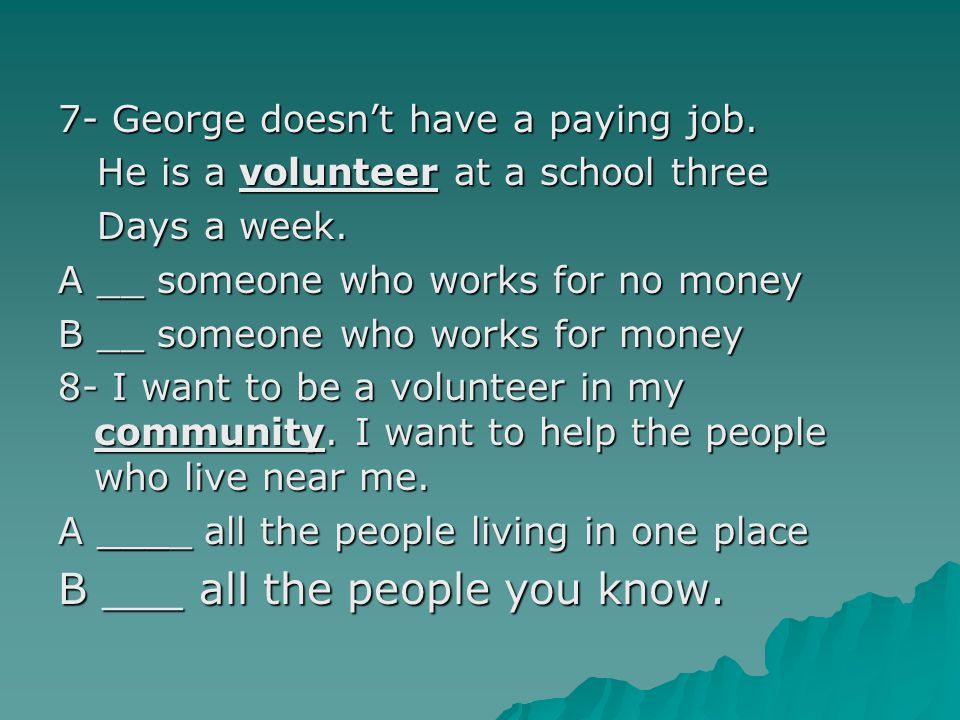 7- George doesn't have a paying job. He is a volunteer at a school three He is a volunteer at a school three Days a week. Days a week. A __ someone wh