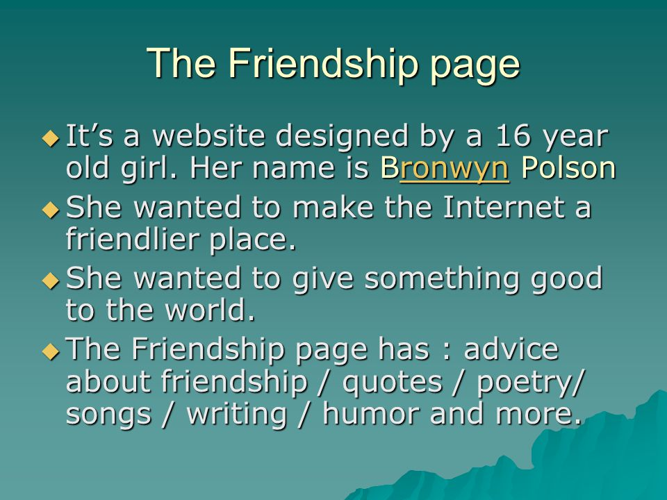 The Friendship page  It's a website designed by a 16 year old girl. Her name is Bronwyn Polson ronwyn  She wanted to make the Internet a friendlier