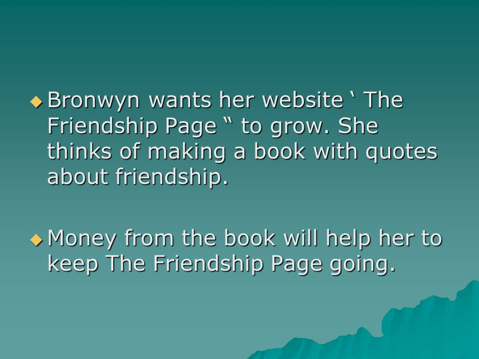 """ Bronwyn wants her website ' The Friendship Page """" to grow. She thinks of making a book with quotes about friendship.  Money from the book will help"""
